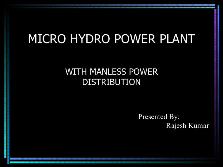 MICRO HYDRO POWER PLANT WITH MANLESS POWER DISTRIBUTION Presented By: Rajesh Kumar
