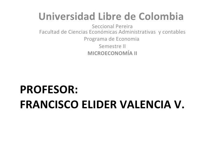 PROFESOR: FRANCISCO ELIDER VALENCIA V. <ul><li>Universidad Libre de Colombia  </li></ul><ul><li>Seccional Pereira Facultad...