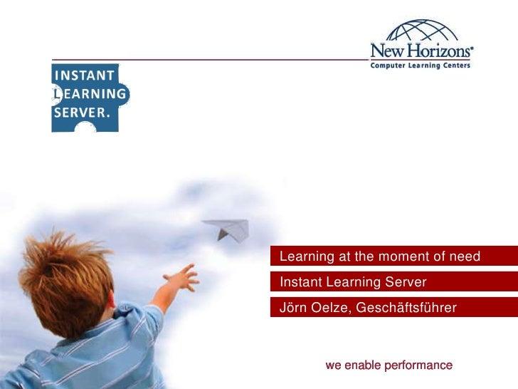 Learning atthemomentofneed<br />  Instant Learning Server<br />  Jörn Oelze, Geschäftsführer<br />we enable performance<...