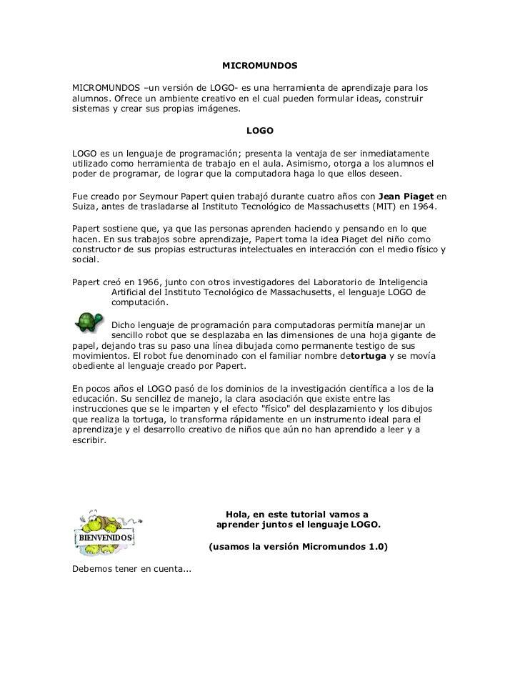 MICROMUNDOS<br />MICROMUNDOS –un versión de LOGO- es una herramienta de aprendizaje para los alumnos. Ofrece un ambiente c...