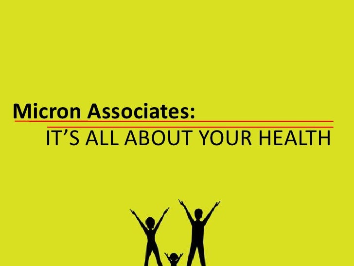 Micron Associates:   IT'S ALL ABOUT YOUR HEALTH