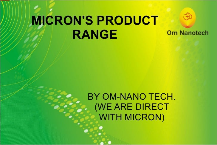 MICRON'S PRODUCT RANGE BY OM-NANO TECH. (WE ARE DIRECT WITH MICRON)