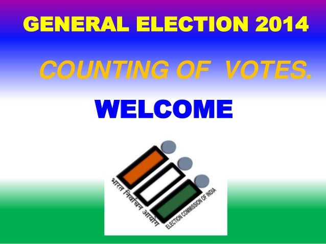 WELCOME GENERAL ELECTION 2014 COUNTING OF VOTES.