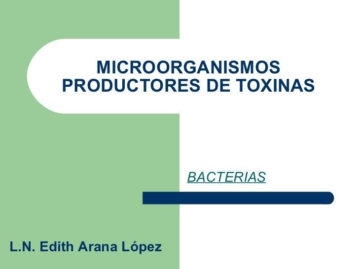 MICROORGANISMOS PRODUCTORES DE TOXINAS BACTERIAS L.N. Edith Arana López