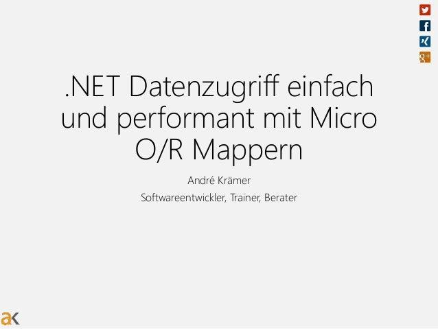 .NET Datenzugriff einfach und performant mit Micro O/R Mappern André Krämer Softwareentwickler, Trainer, Berater