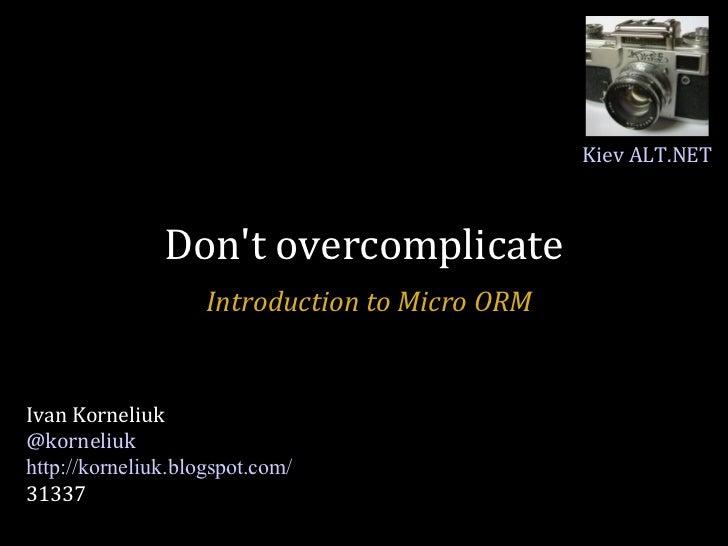 Don't overcomplicate Introduction to Micro ORM Ivan Korneliuk @korneliuk http://korneliuk.blogspot.com/ 31337 Kiev ALT.NET