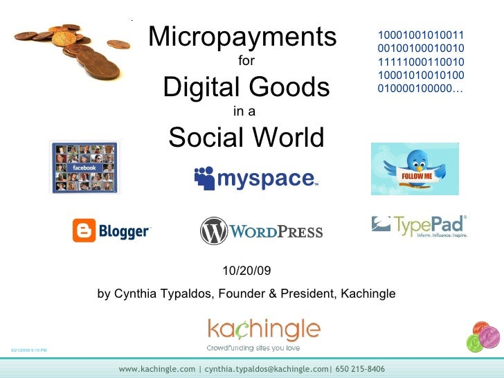 Micropayments  for Digital Goods in a  Social World 10/20/09 by Cynthia Typaldos, Founder & President, Kachingle 100010010...