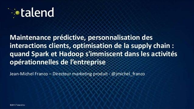 1 ©2015 Talend Inc Maintenance prédictive, personnalisation des interactions clients, optimisation de la supply chain : qu...