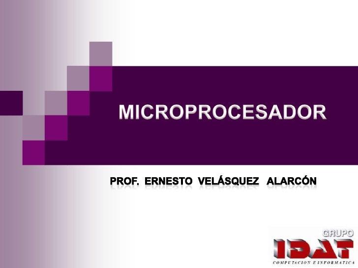MICROPROCESADOR<br />Prof.  ERNESTO  VELÁSQUEZ   ALARCÓN<br />