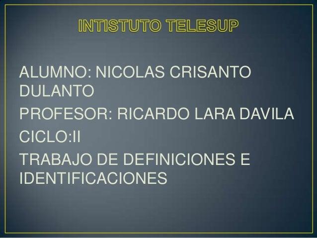 ALUMNO: NICOLAS CRISANTO DULANTO PROFESOR: RICARDO LARA DAVILA CICLO:II TRABAJO DE DEFINICIONES E IDENTIFICACIONES
