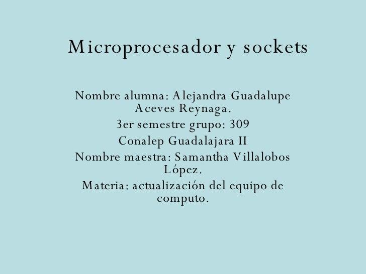 Microprocesador y sockets Nombre alumna: Alejandra Guadalupe Aceves Reynaga. 3er semestre grupo: 309 Conalep Guadalajara I...