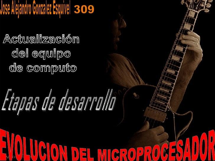 EVOLUCION DEL MICROPROCESADOR Jose Alejandro Gonzalez Esquivel Etapas de desarrollo 309