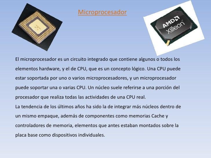 Microprocesador<br />El microprocesador es un circuito integrado que contiene algunos o todos los elementos hardware, y el...