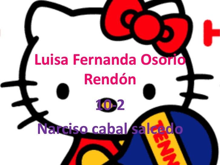 Luisa Fernanda Osorio Rendón<br />10-2<br />Narciso cabal salcedo<br />