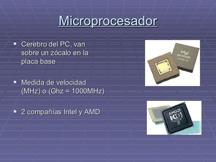 Microprocesador <ul><li>Cerebro del PC, van sobre un zócalo en la placa base </li></ul><ul><li>Medida de velocidad (MHz) o...