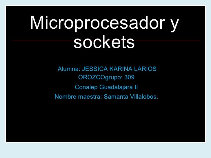 Microprocesador y sockets Alumna: JESSICA KARINA LARIOS OROZCOgrupo: 309 Conalep Guadalajara II Nombre maestra: Samanta Vi...