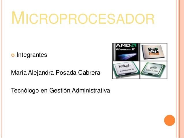 MICROPROCESADOR   IntegrantesMaría Alejandra Posada CabreraTecnólogo en Gestión Administrativa