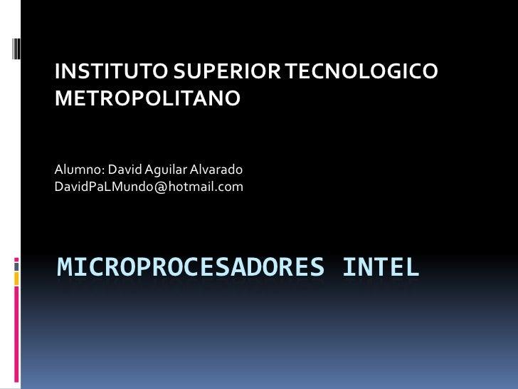 Microprocesadores Intel<br />INSTITUTO SUPERIOR TECNOLOGICO METROPOLITANO<br />Alumno: David Aguilar Alvarado<br />DavidPa...