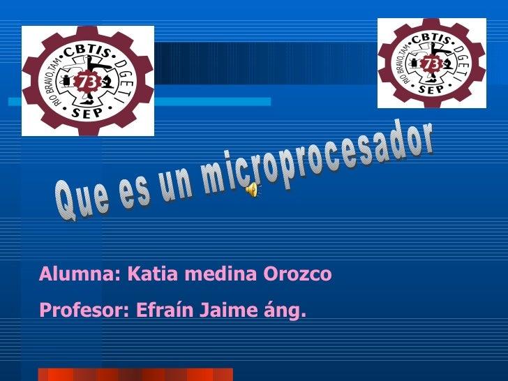 Que es un microprocesador Alumna: Katia medina Orozco Profesor: Efraín Jaime áng.