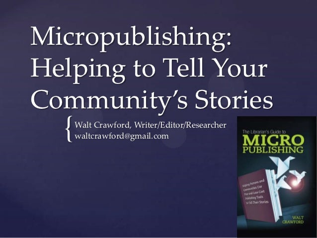 Micropublishing:Helping to Tell YourCommunity's Stories  {   Walt Crawford, Writer/Editor/Researcher      waltcrawford@gma...