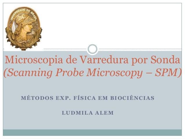 MÉTODOS EXP. FÍSICA EM BIOCIÊNCIAS LUDMILA ALEM Microscopia de Varredura por Sonda (Scanning Probe Microscopy – SPM)