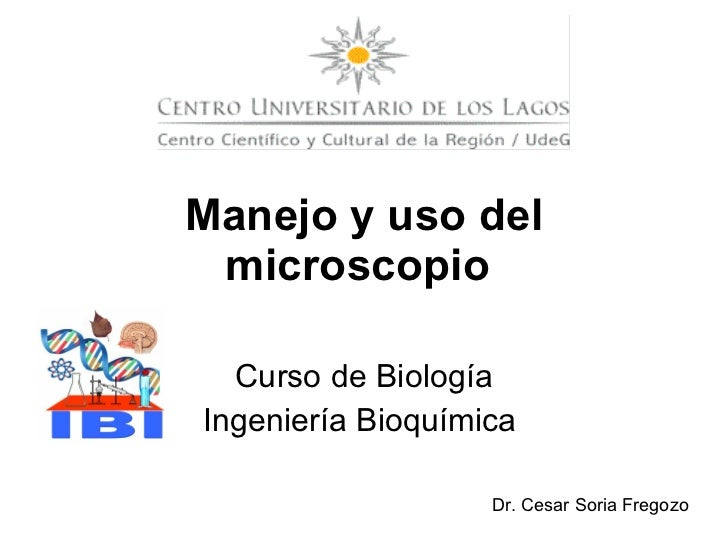 Curso de Biología Ingeniería Bioquímica  Manejo y uso del microscopio   Dr. Cesar Soria Fregozo