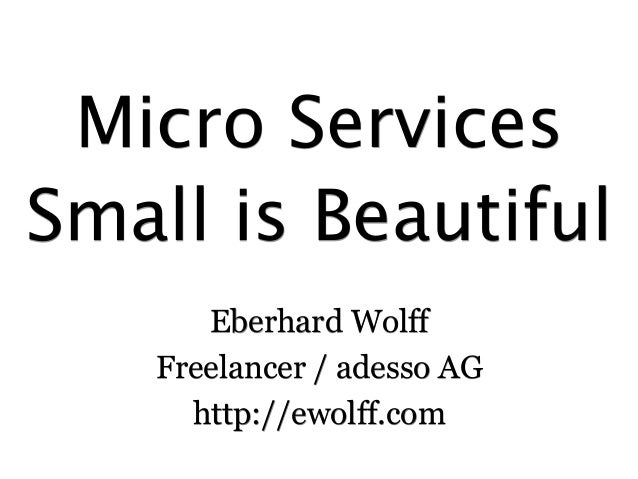 Micro Services  Small is Beautiful  Eberhard Wolff  Freelancer / adesso AG  http://ewolff.com