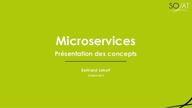 Microservices Présentation des concepts Bertrand Lehurt Octobre 2015
