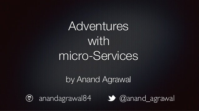 Adventures with micro-Services by Anand Agrawal @anand_agrawalanandagrawal84