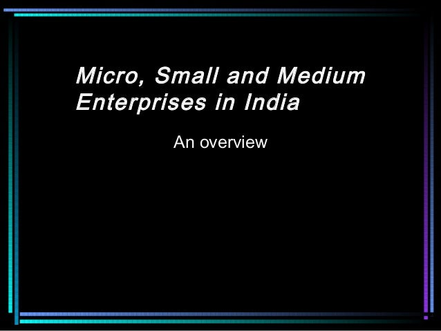 Micro, Small and Medium Enterprises in India An overview