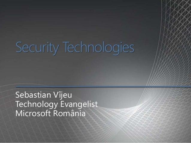 Security Technologies Sebastian Vîjeu Technology Evangelist Microsoft România