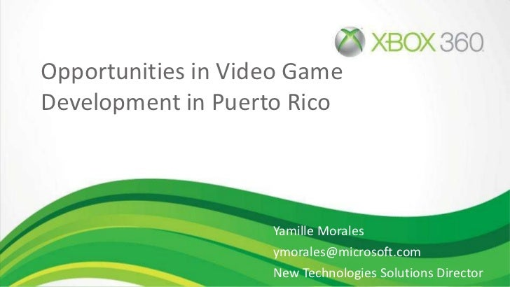 Opportunities in Video Game Development in Puerto Rico Yamille Morales [email_address] New Technologies Solutions Director...