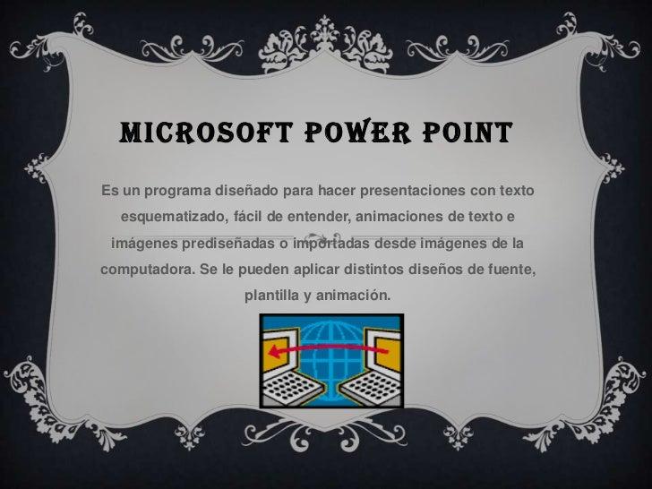 MICROSOFT POWER POINTEs un programa diseñado para hacer presentaciones con texto  esquematizado, fácil de entender, animac...