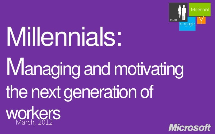 Millennials:Managing and motivatingthe next generation ofworkers March, 2012