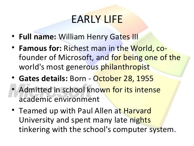 EARLY LIFE• Full name: William Henry Gates III• Famous for: Richest man in the World, co-  founder of Microsoft, and for b...