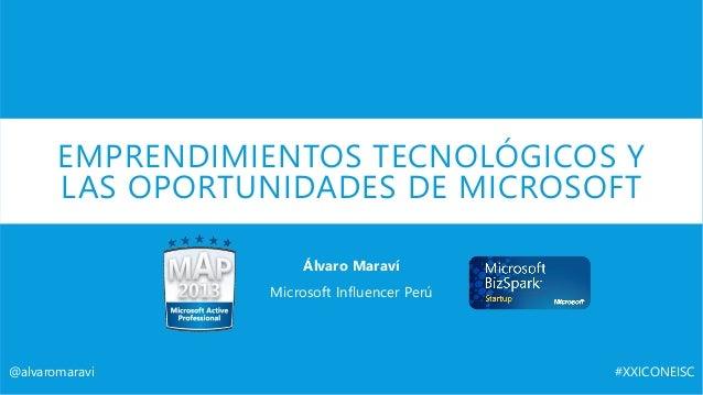 EMPRENDIMIENTOS TECNOLÓGICOS Y LAS OPORTUNIDADES DE MICROSOFT Álvaro Maraví Microsoft Influencer Perú @alvaromaravi #XXICO...