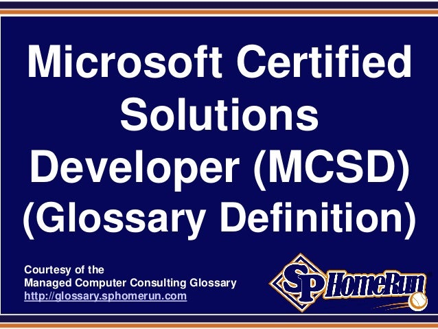 SPHomeRun.com  Microsoft Certified      Solutions  Developer (MCSD) (Glossary Definition)  Courtesy of the  Managed Comput...