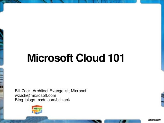 Microsoft Cloud 101 Bill Zack, Architect Evangelist, Microsoft wzack@microsoft.com Blog: blogs.msdn.com/billzack