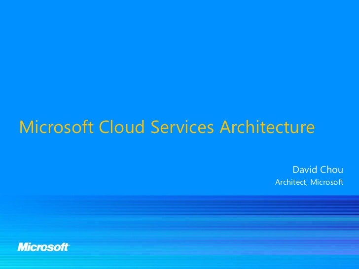 Microsoft Cloud Services Architecture                                    David Chou                                Archite...