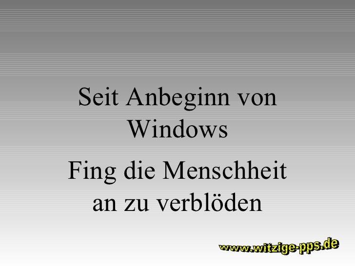 Seit Anbeginn von Windows Fing die Menschheit an zu verblöden www.witzige-pps.de