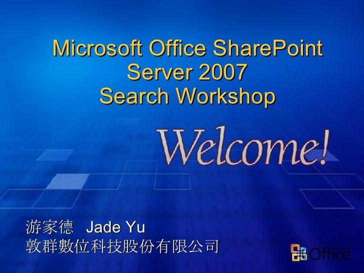 Microsoft Office SharePoint Server 2007 Search Workshop 游家德  Jade Yu 敦群數位科技股份有限公司