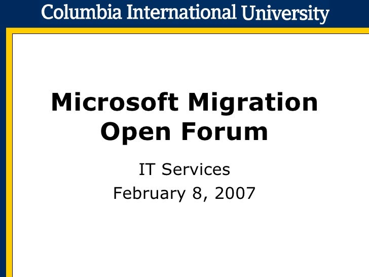 Microsoft Migration Open Forum IT Services February 8, 2007