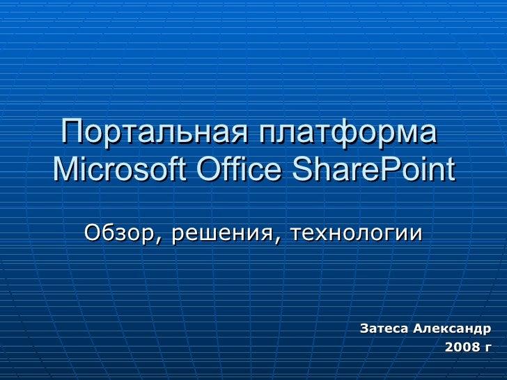 Портальная платформа  Microsoft Office SharePoint Обзор, решения, технологии Затеса Александр 200 8  г
