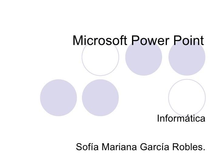 Microsoft Power Point Informática Sofía Mariana García Robles.