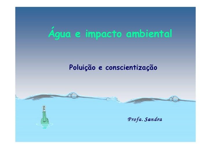 Água e impacto ambiental       Poluição e conscientização                          Profa. Sandra