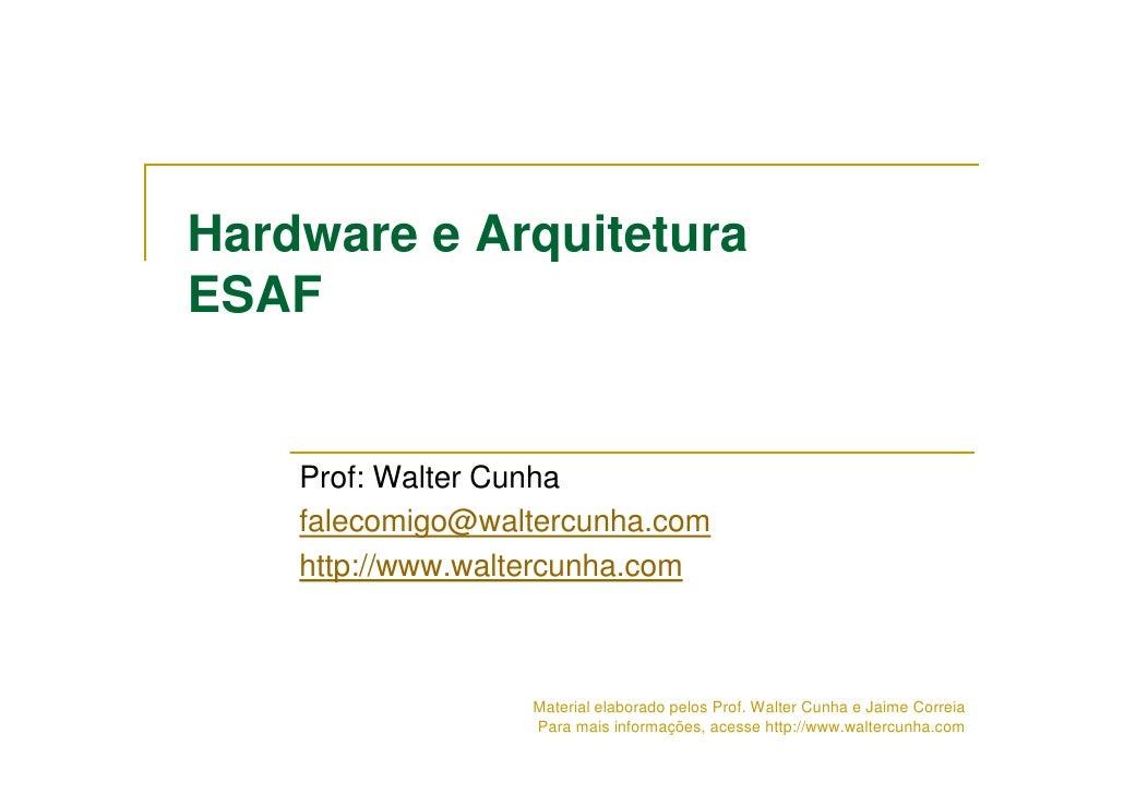 Hardware e Arquitetura ESAF       Prof: Walter Cunha     falecomigo@waltercunha.com     http://www.waltercunha.com        ...