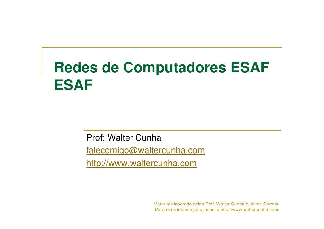 Redes de Computadores ESAF ESAF      Prof: Walter Cunha    falecomigo@waltercunha.com    http://www.waltercunha.com       ...