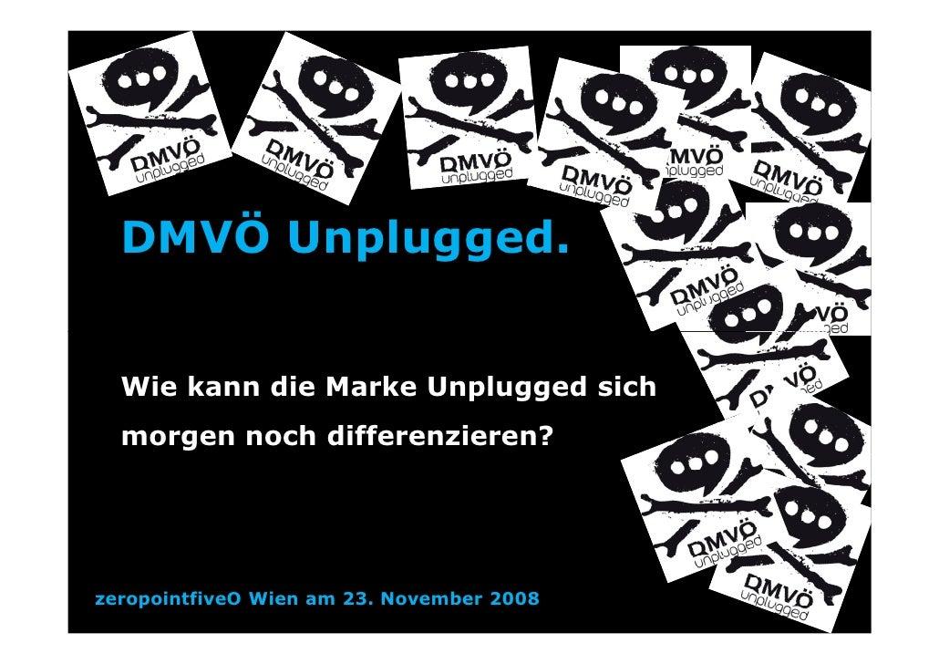 DMVÖ Unplugged.     Wie kann die Marke Unplugged sich   morgen noch differenzieren?     zeropointfiveO Wien am 23. Novembe...
