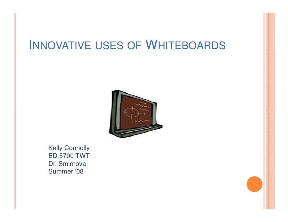 INNOVATIVE USES OF WHITEBOARDS       Kelly Connolly   ED 5700 TWT   Dr. Smirnova   Summer '08