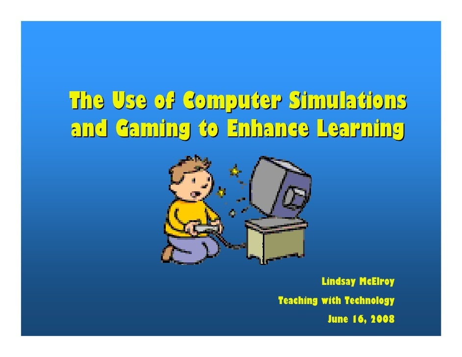 The Use of Computer Simulations and Gaming to Enhance Learning                                Lindsay McElroy             ...